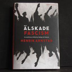 Henrik Arnstad: Älskade fascism. De svartbruna rörelsernas ideologi och historia (Norstedts)